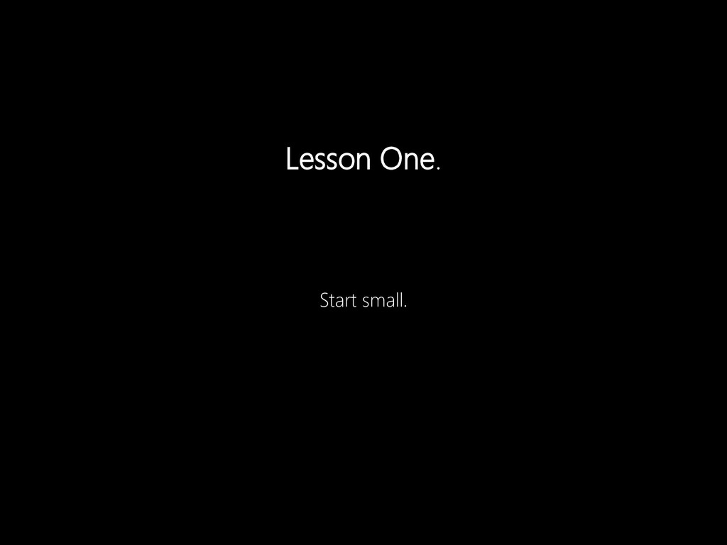 Lesson One. Start small.