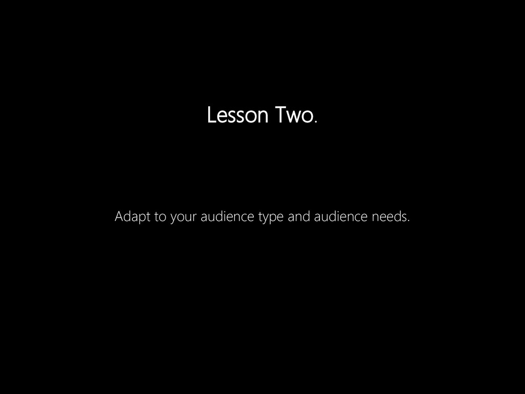 Adapt to your audience type and audience needs....