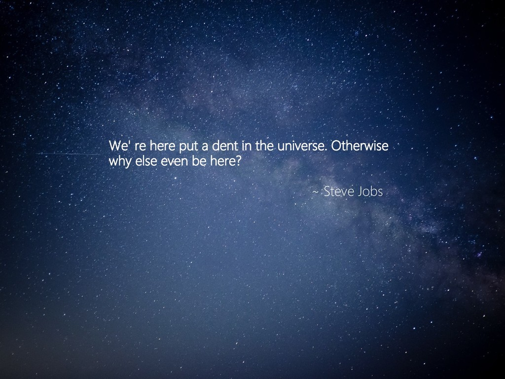 We' re here put a dent in the universe. Otherwi...