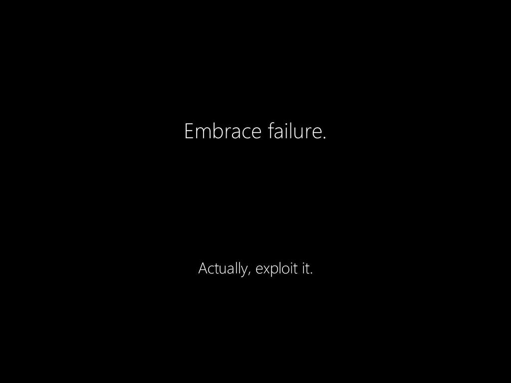 Embrace failure. Actually, exploit it.