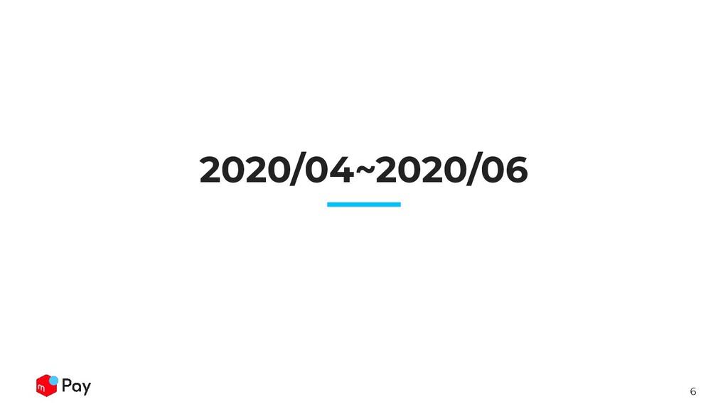 6 2020/04~2020/06