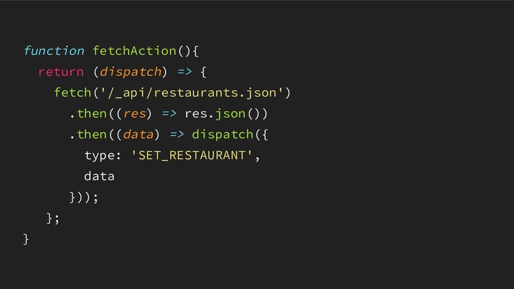 function fetchAction(){ return (dispatch) => { ...
