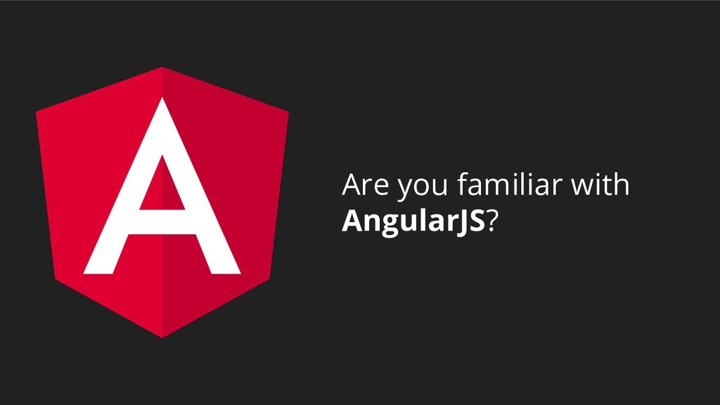 Are you familiar with AngularJS?