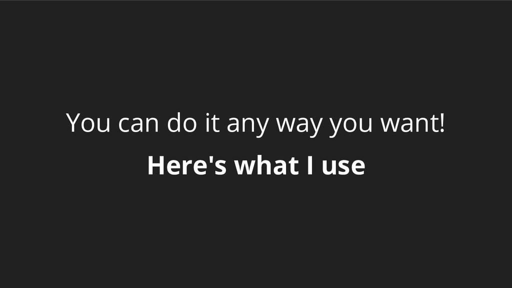 You can do it any way you want! Here's what I u...