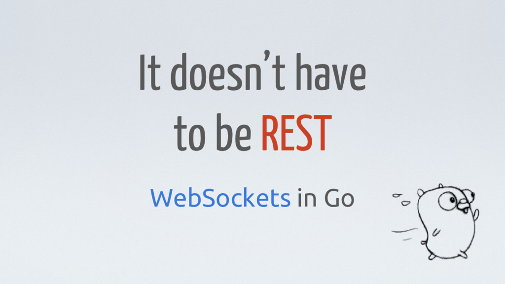 It doesn't have to be REST WebSockets in Go