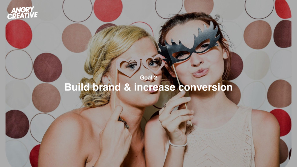 Goal 2 Build brand & increase conversion