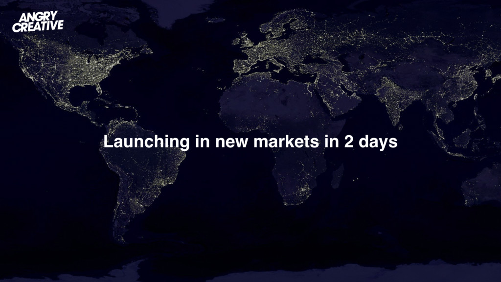 Launching in new markets in 2 days