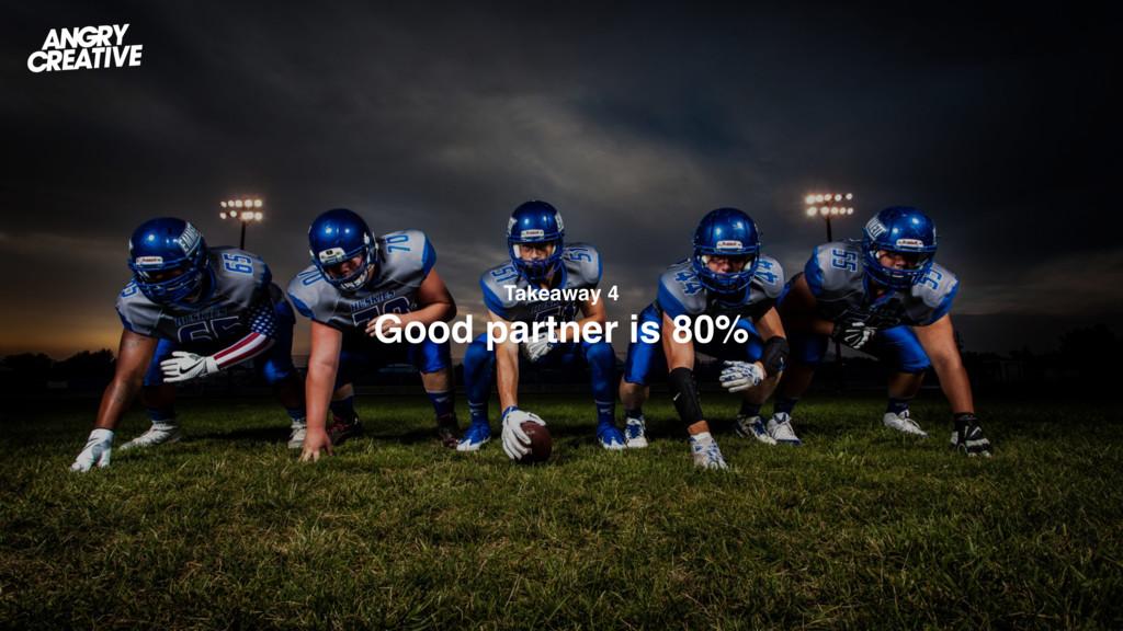 Takeaway 4 Good partner is 80%