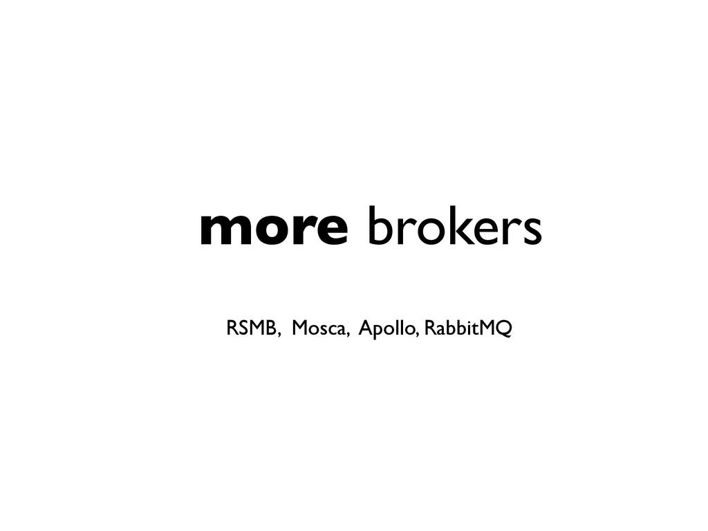 more brokers RSMB, Mosca, Apollo, RabbitMQ