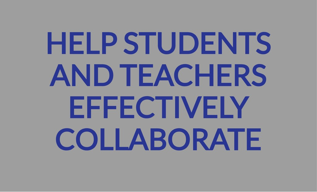 HELP STUDENTS AND TEACHERS EFFECTIVELY COLLABOR...