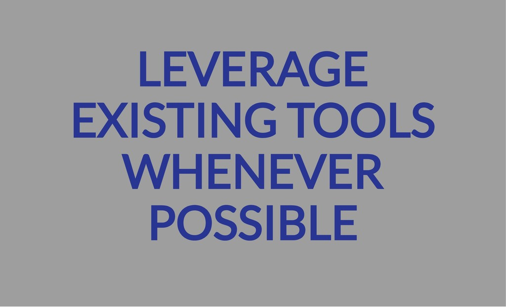 LEVERAGE EXISTING TOOLS WHENEVER POSSIBLE