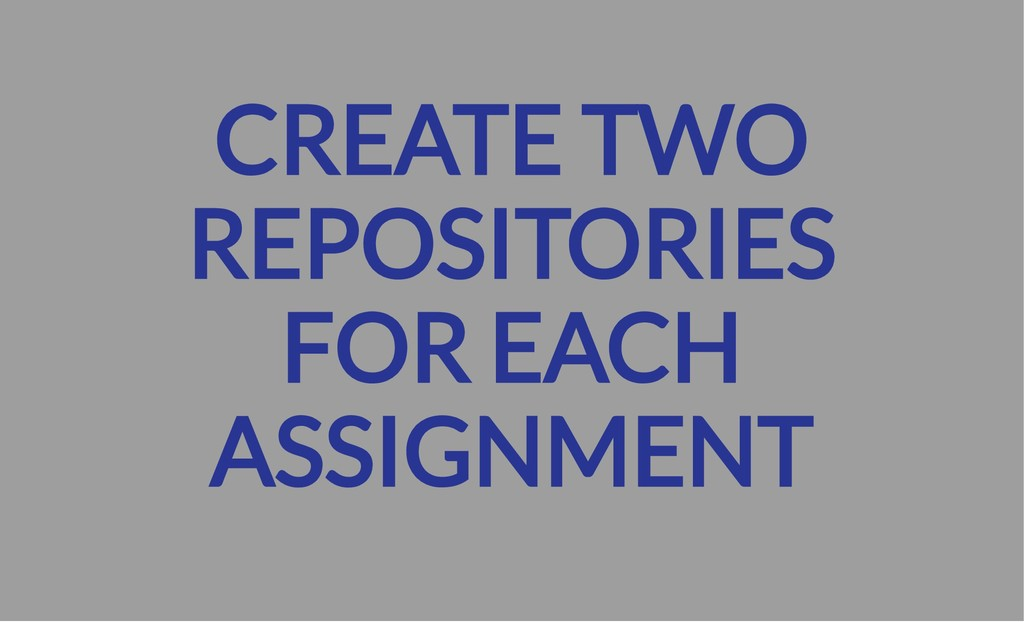 CREATE TWO REPOSITORIES FOR EACH ASSIGNMENT