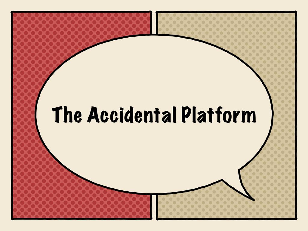 The Accidental Platform