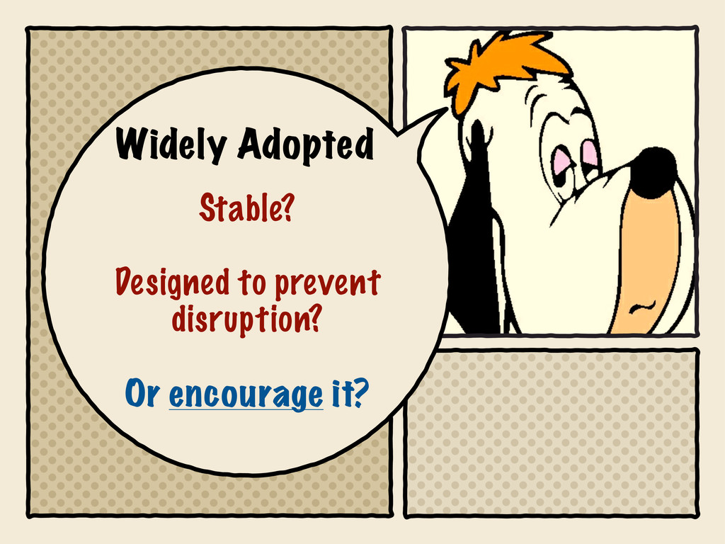 Widely Adopted Stable? Designed to prevent disr...