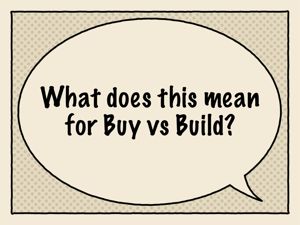 What does this mean for Buy vs Build?