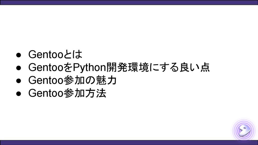 ● Gentooとは ● GentooをPython開発環境にする良い点 ● Gentoo参加...
