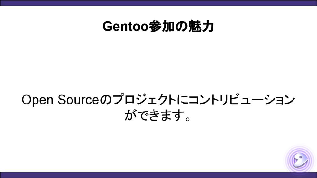 Gentoo参加の魅力 Open Sourceのプロジェクトにコントリビューション ができます。