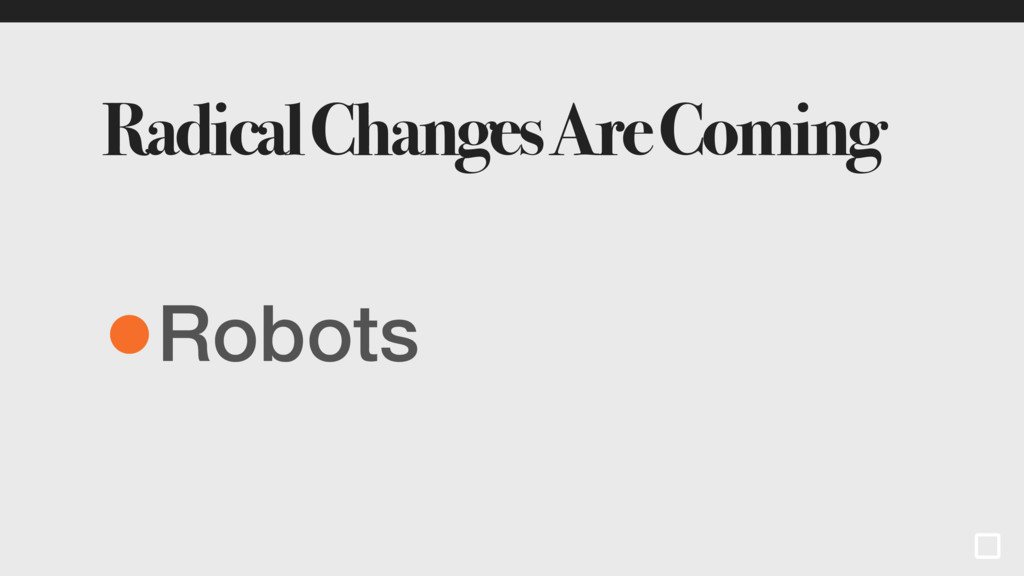 Radical Changes Are Coming •Robots