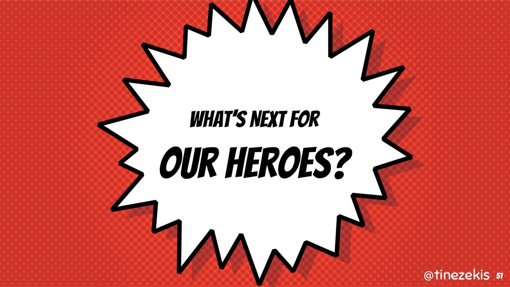 What's Next for Our Heroes? 51 @tinezekis