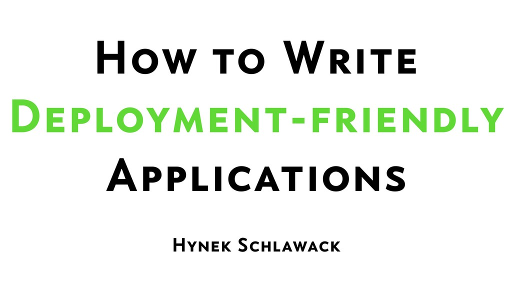 How to Write  Deployment-friendly  Applications...