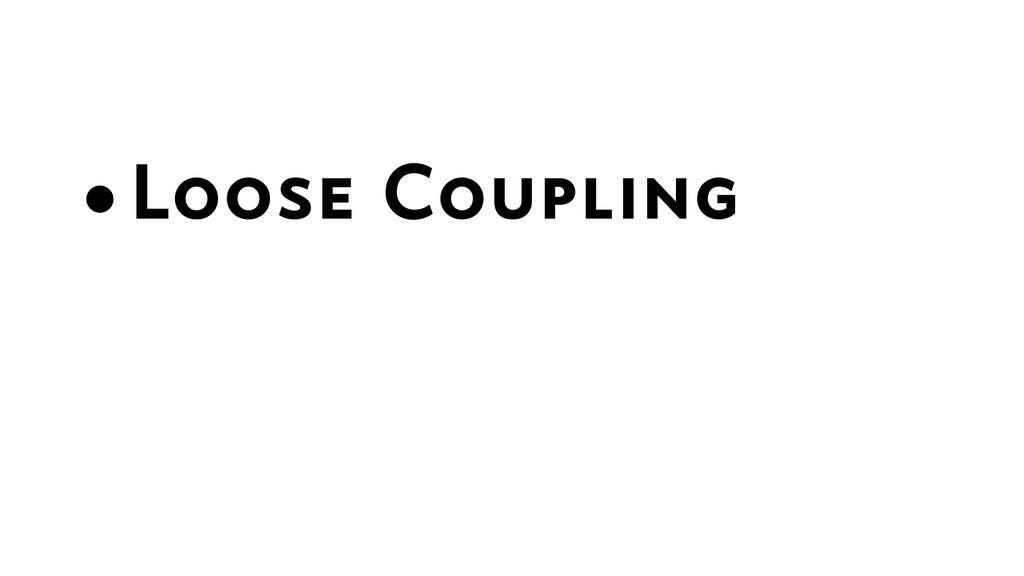 •Loose Coupling