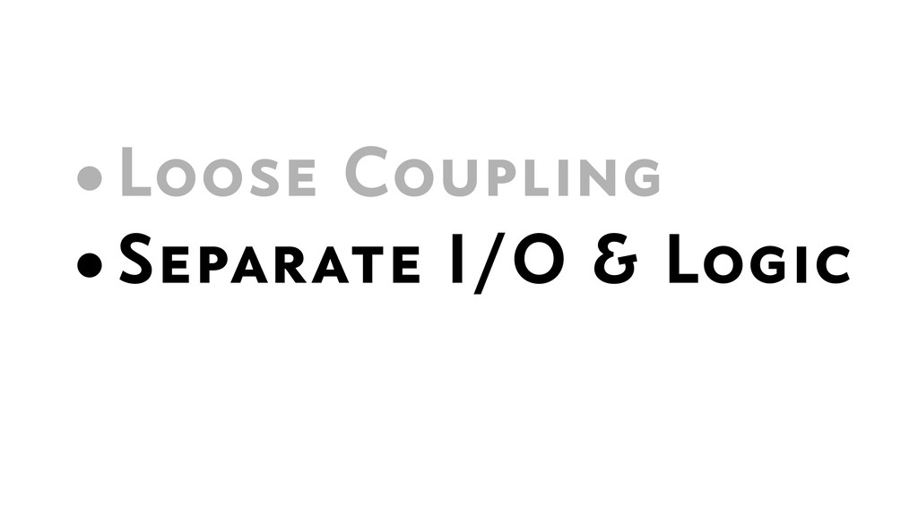 •Loose Coupling •Separate I/O & Logic