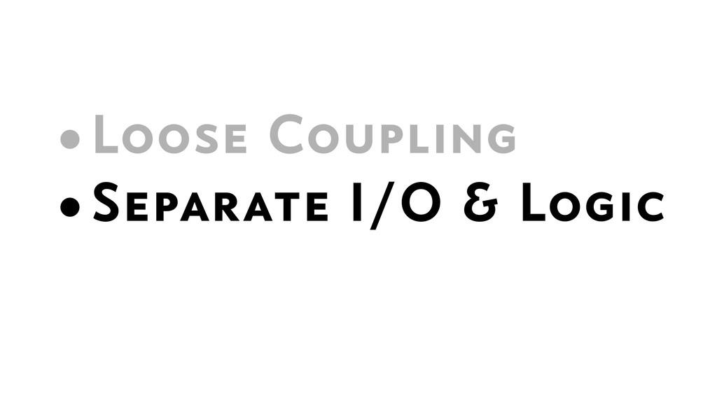 •Loose Coupling •Separate I/O & Logic