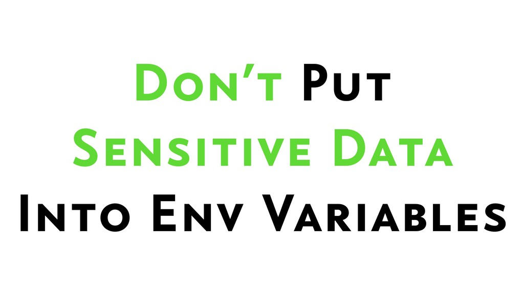 Don't Put  Sensitive Data  Into Env Variables