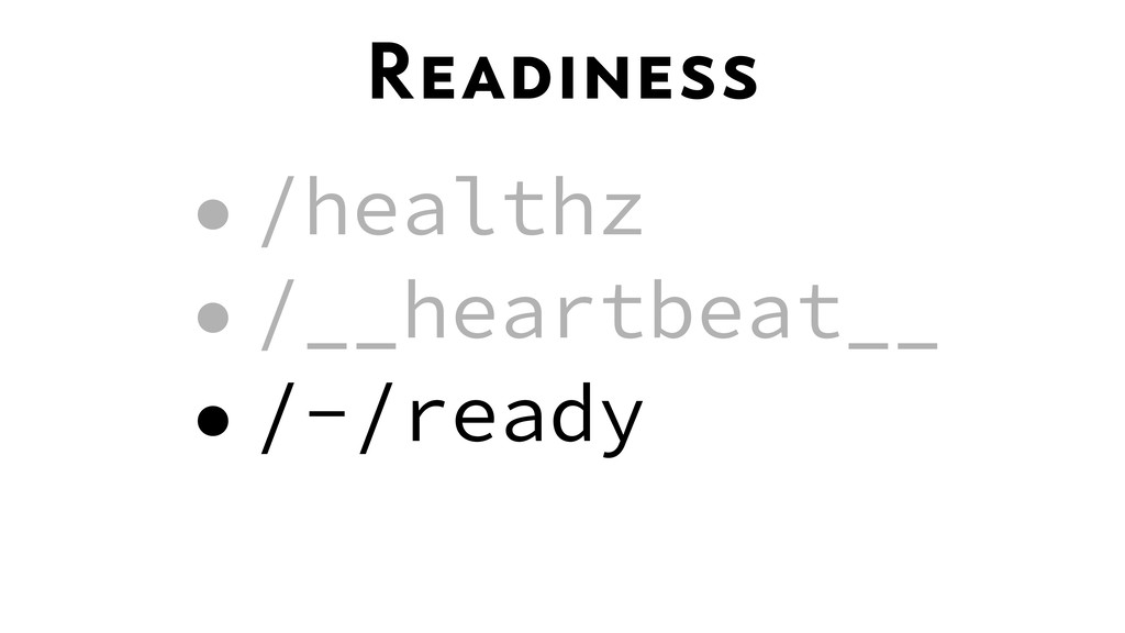 Readiness •/healthz •/__heartbeat__ •/-/ready