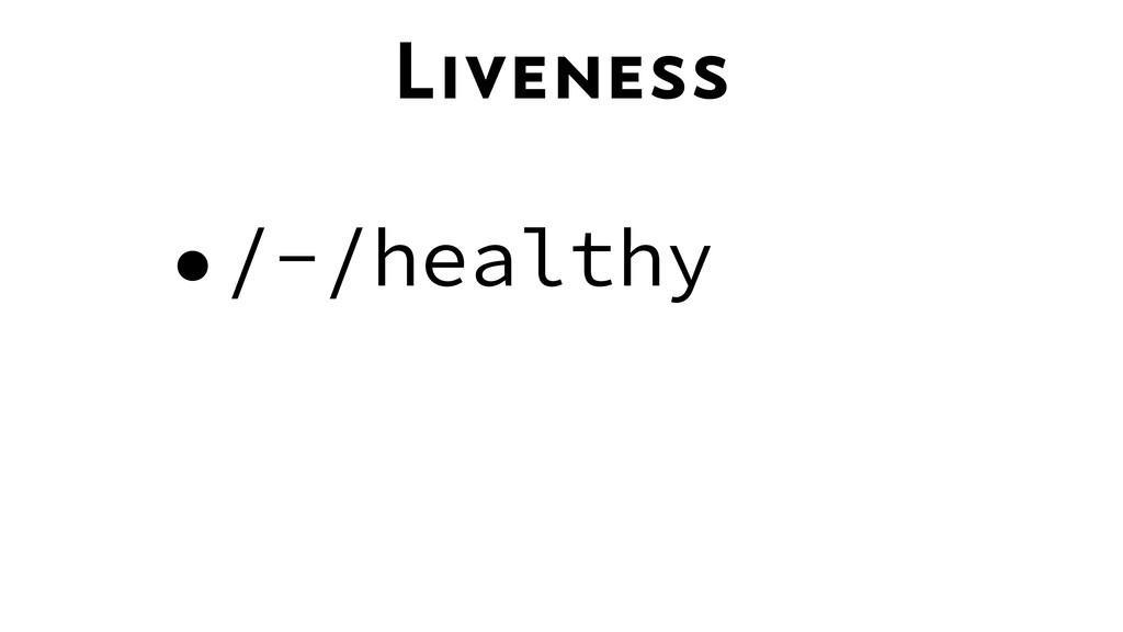 Liveness •/-/healthy