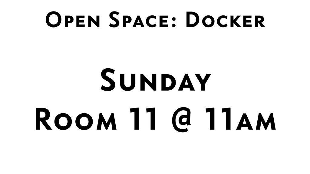 Open Space: Docker Sunday  Room 11 @ 11am