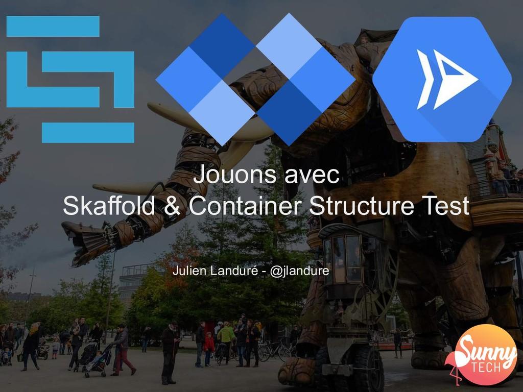 Julien Landuré - @jlandure Jouons avec Skaffold...