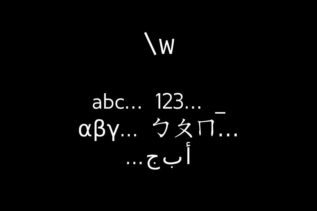 \w abc… 123… _ αβγ… … ㄅㄆㄇ …جبأ