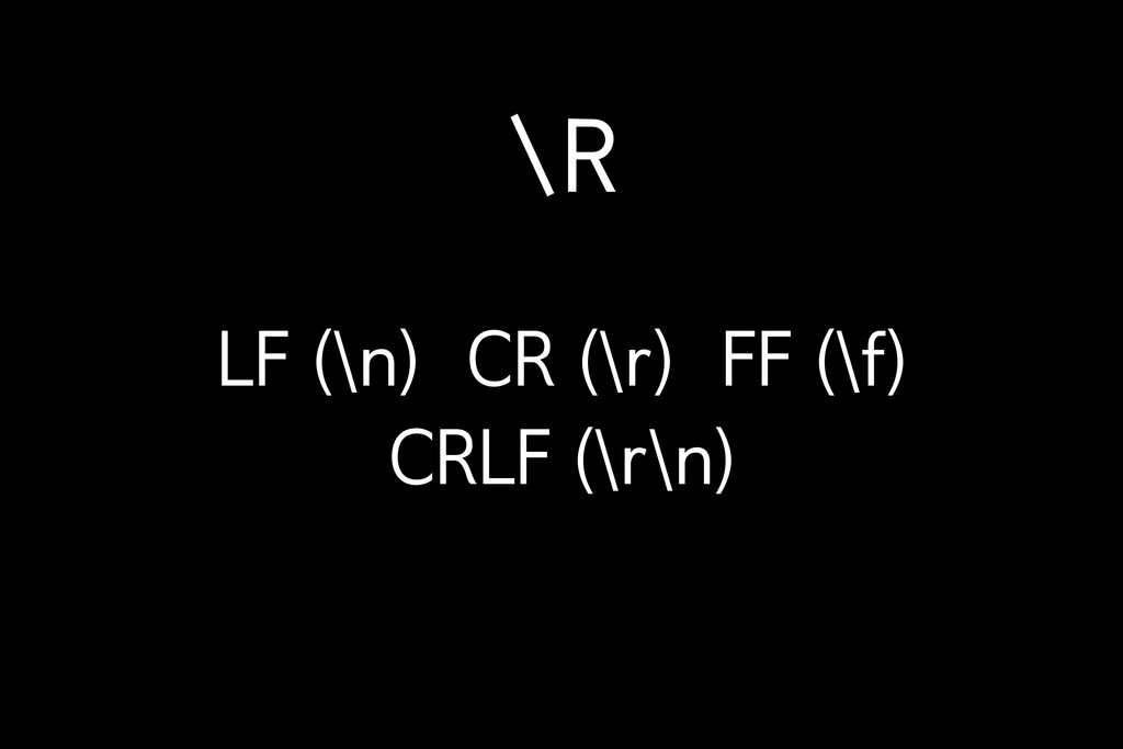\R LF (\n) CR (\r) FF (\f) CRLF (\r\n)