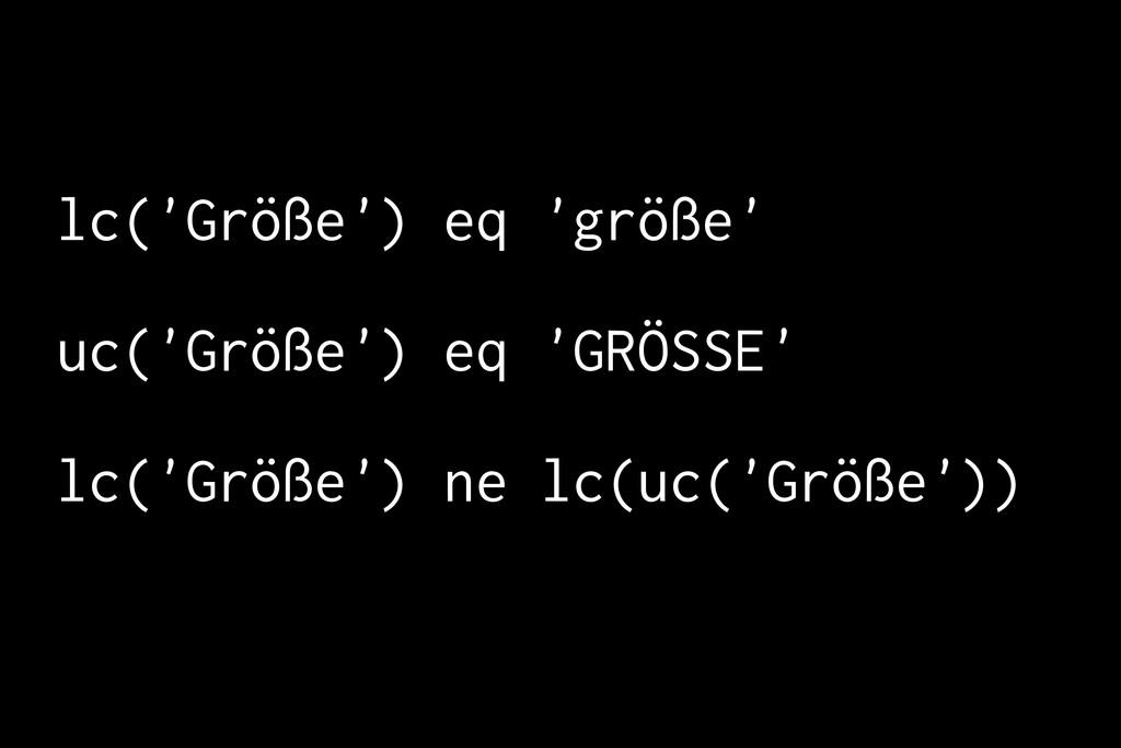 lc('Größe') eq 'größe' uc('Größe') eq 'GRÖSSE' ...