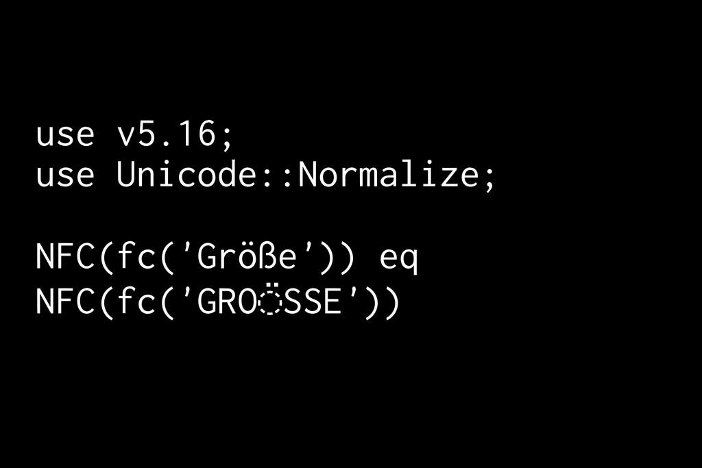 use v5.16; use Unicode::Normalize; NFC(fc('Größ...
