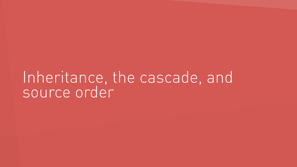 Inheritance, the cascade, and source order