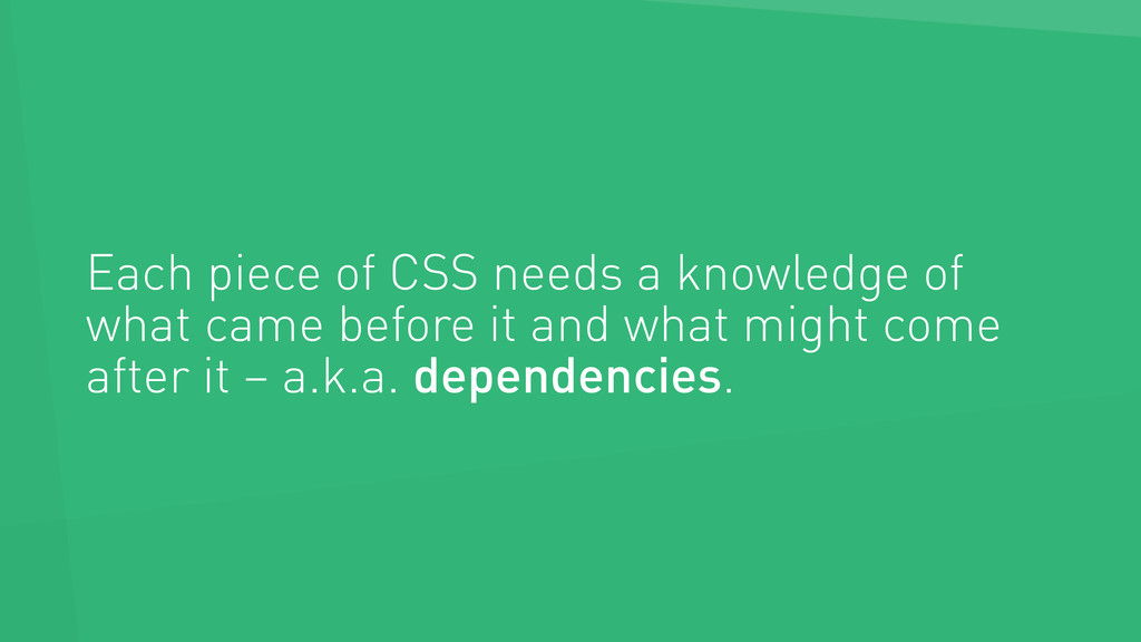 Each piece of CSS needs a knowledge of what cam...