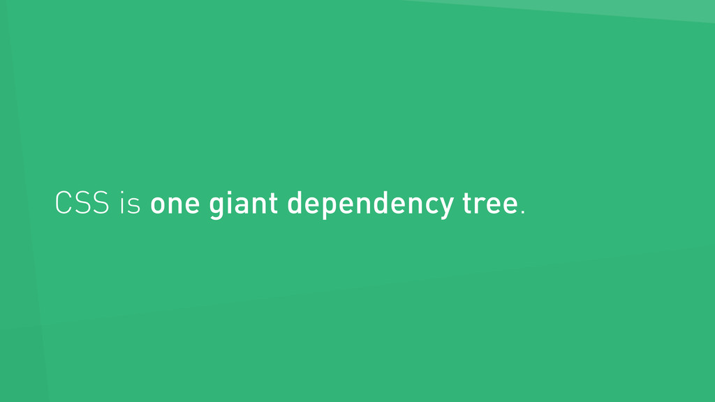 CSS is one giant dependency tree.