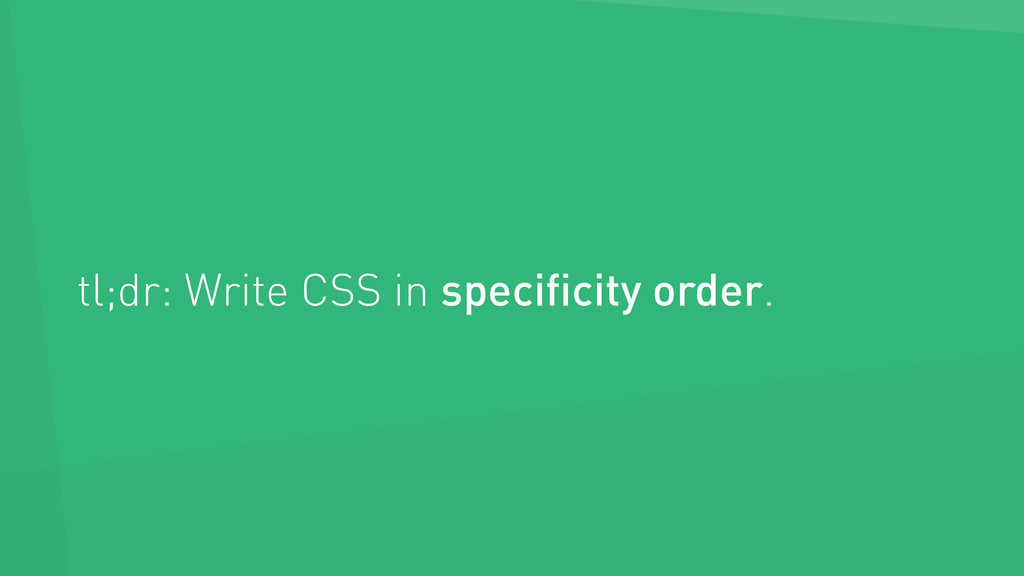 tl;dr: Write CSS in specificity order.