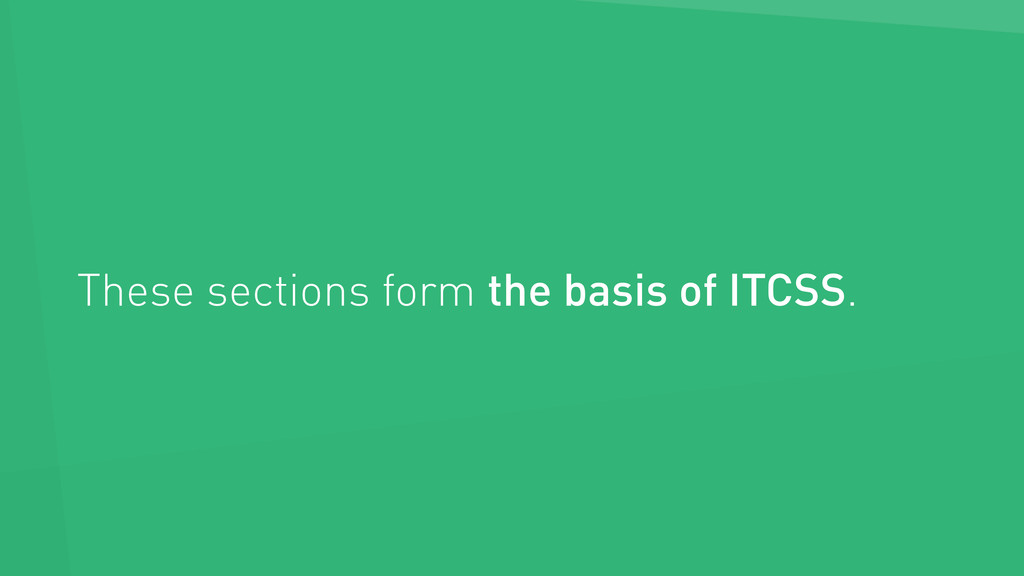 These sections form the basis of ITCSS.