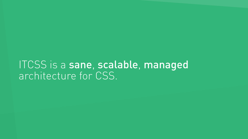 ITCSS is a sane, scalable, managed architecture...