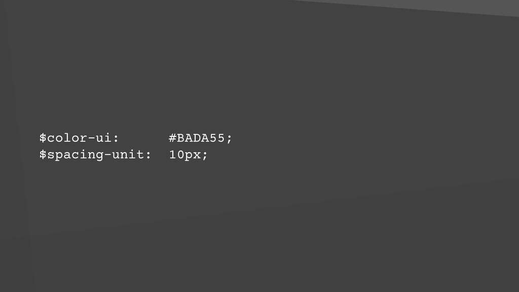 $color-ui: #BADA55; $spacing-unit: 10px;