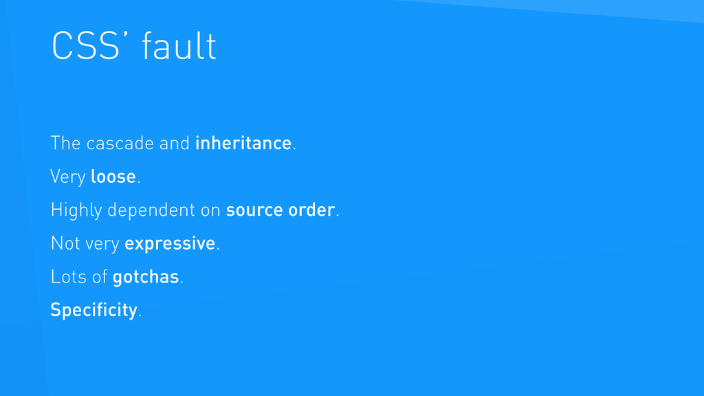 CSS' fault The cascade and inheritance. Very lo...