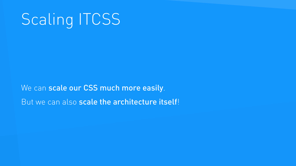 Scaling ITCSS We can scale our CSS much more ea...