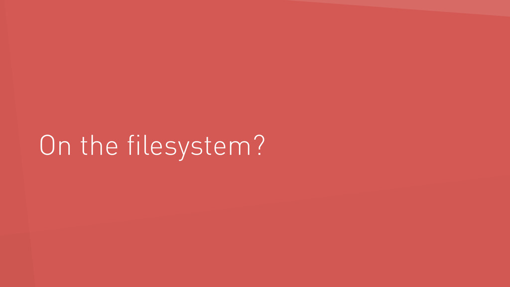 On the filesystem?