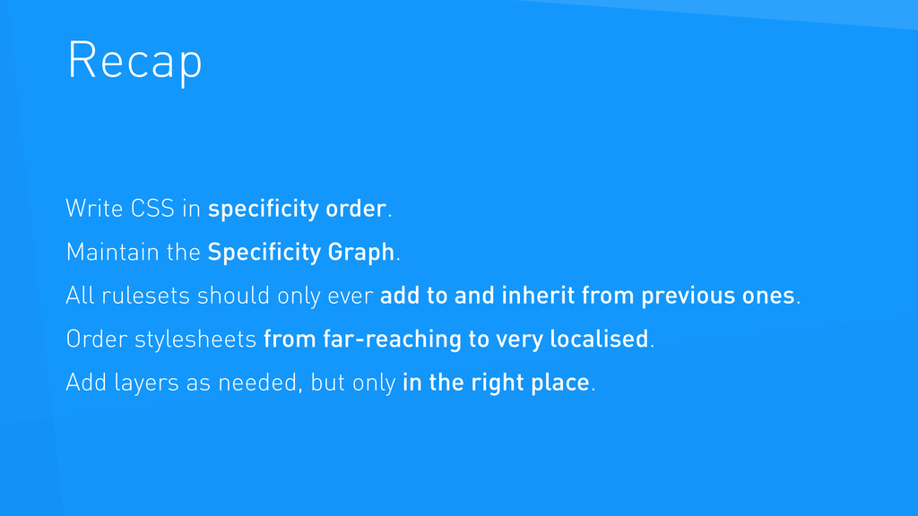 Recap Write CSS in specificity order. Maintain t...