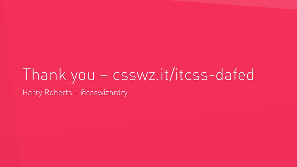 Thank you – csswz.it/itcss-dafed Harry Roberts ...