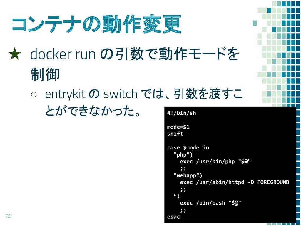 コンテナの動作変更 ★ docker run の引数で動作モードを 制御 ○ entrykit...