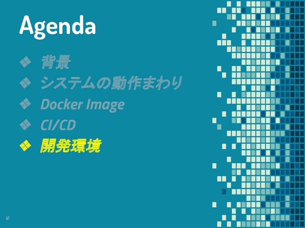 ❖ 背景 ❖ システムの動作まわり ❖ Docker Image ❖ CI/CD ❖ 開発環境...